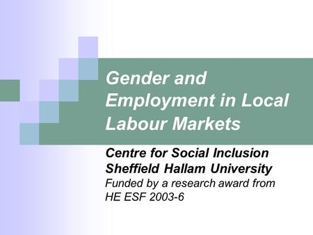 Gender and Employment in Local Labour Markets Centre for Social Inclusion Sheffield Hallam University Funded by a research award from HE ESF 2003-6.