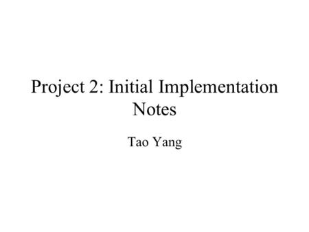 Project 2: Initial Implementation Notes Tao Yang.