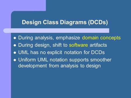 Design Class Diagrams (DCDs) During analysis, emphasize domain concepts During design, shift to software artifacts UML has no explicit notation for DCDs.