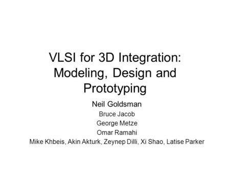 VLSI for 3D Integration: Modeling, Design and Prototyping Neil Goldsman Bruce Jacob George Metze Omar Ramahi Mike Khbeis, Akin Akturk, Zeynep Dilli, Xi.