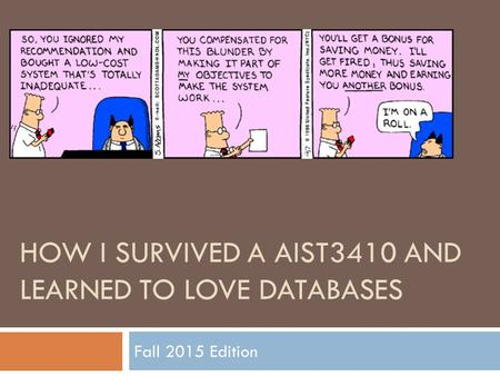 HOW I SURVIVED A AIST3410 AND LEARNED TO LOVE DATABASES Fall 2015 Edition.