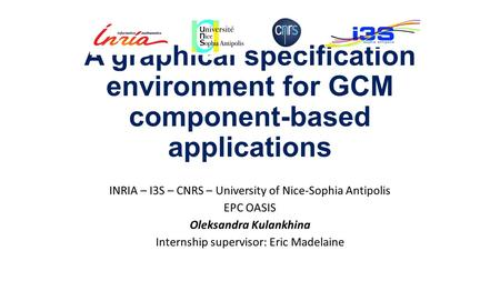 A graphical specification environment for GCM component-based applications INRIA – I3S – CNRS – University of Nice-Sophia Antipolis EPC OASIS Oleksandra.