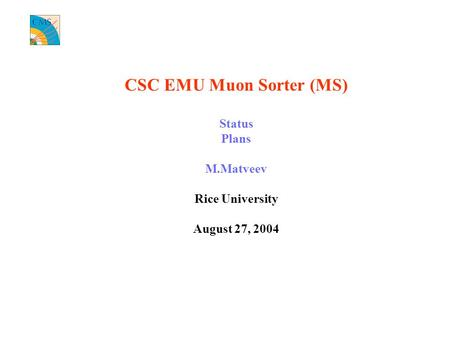 CSC EMU Muon Sorter (MS) Status Plans M.Matveev Rice University August 27, 2004.