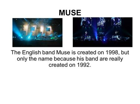 MUSE The English band Muse is created on 1998, but only the name because his band are really created on 1992.
