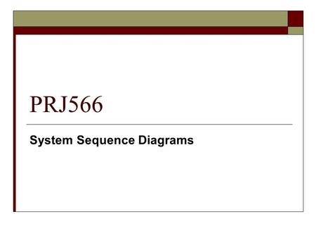 PRJ566 System Sequence Diagrams.  A system sequence diagram …. Illustrates input and output events related to the system under discussion.  Larman,
