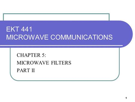 1 EKT 441 MICROWAVE COMMUNICATIONS CHAPTER 5: MICROWAVE FILTERS PART II.