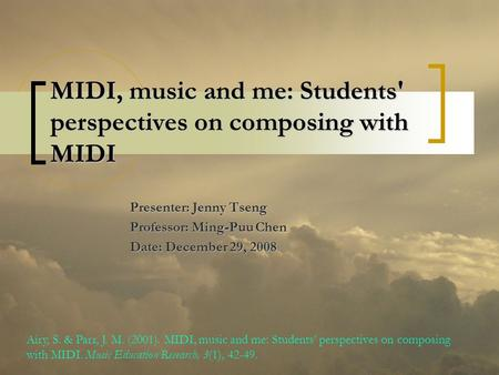 MIDI, music and me: Students' perspectives on composing with MIDI Presenter: Jenny Tseng Professor: Ming-Puu Chen Date: December 29, 2008 Airy, S. & Parr,
