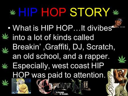 HIP HOP STORY What is HIP HOP…It divibes into a lot of kinds called Breakin',Graffiti, DJ, Scratch, an old school, and a rapper. Especially, west coast.