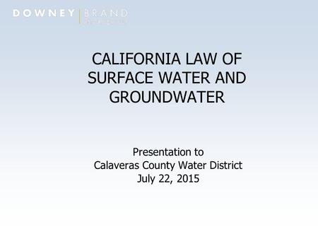 1269414.1 CALIFORNIA LAW OF SURFACE WATER AND GROUNDWATER Presentation to Calaveras County Water District July 22, 2015.