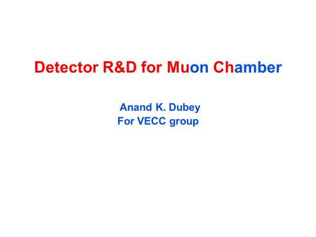 Detector R&D for Muon Chamber Anand K. Dubey For VECC group.