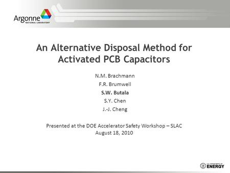 An Alternative Disposal Method for Activated PCB Capacitors N.M. Brachmann F.R. Brumwell S.W. Butala S.Y. Chen J.-J. Cheng Presented at the DOE Accelerator.
