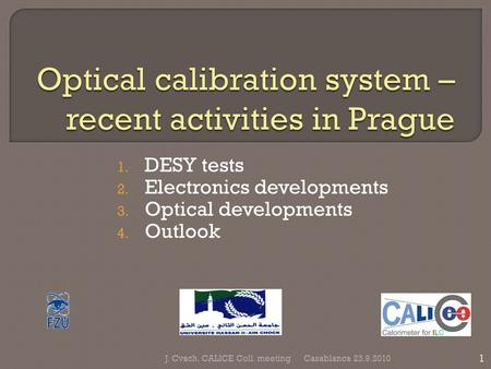 1. DESY tests 2. Electronics developments 3. Optical developments 4. Outlook Casablanca 23.9.2010 1 J. Cvach, CALICE Coll. meeting.