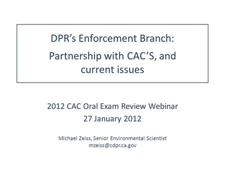 DPR's Enforcement Branch: Partnership with CAC'S, and current issues 2012 CAC Oral Exam Review Webinar 27 January 2012 Michael Zeiss, Senior Environmental.