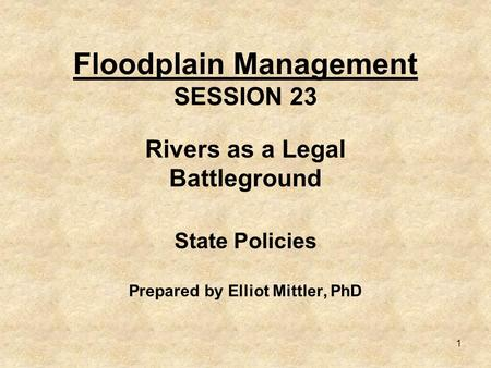 1 Floodplain Management SESSION 23 Rivers as a Legal Battleground State Policies Prepared by Elliot Mittler, PhD.