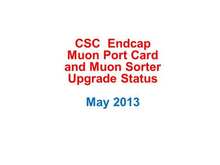 CSC Endcap Muon Port Card and Muon Sorter Upgrade Status May 2013.