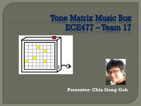 Presenter: Chia Siong Goh.  A music synthesizer that uses the 8x8 grid of 64 buttons as its user interface to produce sound and emit light.  3 music.