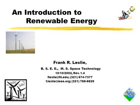 An Introduction to Renewable Energy Frank R. Leslie, B. S. E. E., M. S. Space Technology 10/10/2002, Rev. 1.4 (321) 674-7377