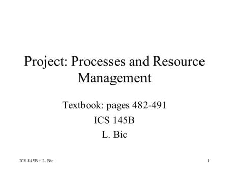 ICS 145B -- L. Bic1 Project: Processes and Resource Management Textbook: pages 482-491 ICS 145B L. Bic.