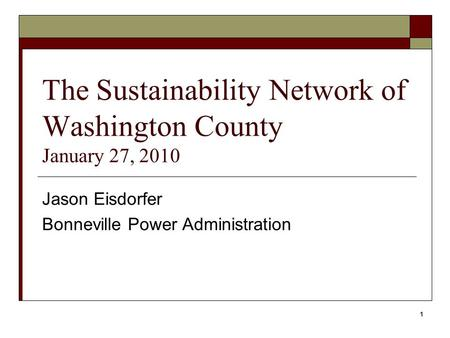 1 The Sustainability Network of Washington County January 27, 2010 Jason Eisdorfer Bonneville Power Administration.