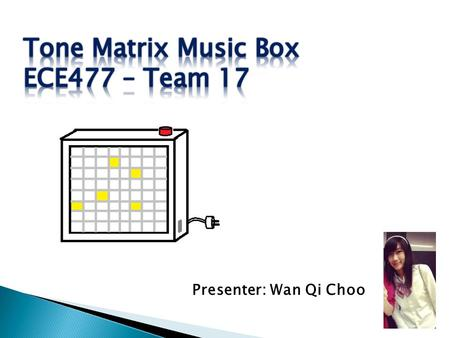 Presenter: Wan Qi Choo.  A music synthesizer that uses the 8x8 grid of 64 buttons as its user interface to produce sound and emit light.  3 music playing.
