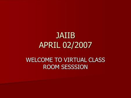 JAIIB APRIL 02/2007 WELCOME TO VIRTUAL CLASS ROOM SESSSION.