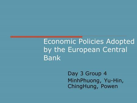 Economic Policies Adopted by the European Central Bank Day 3 Group 4 MinhPhuong, Yu-Hin, ChingHung, Powen.