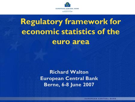 Regulatory framework for economic statistics of the euro area Richard Walton European Central Bank Berne, 6-8 June 2007.