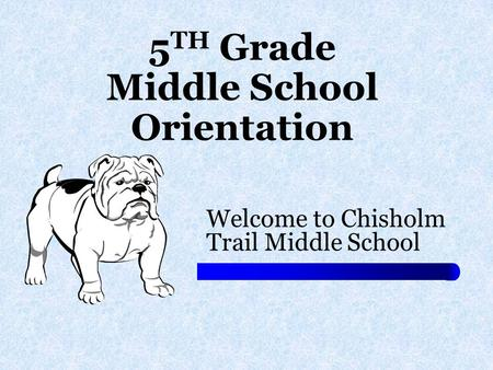 5 TH Grade Middle School Orientation Welcome to Chisholm Trail Middle School.