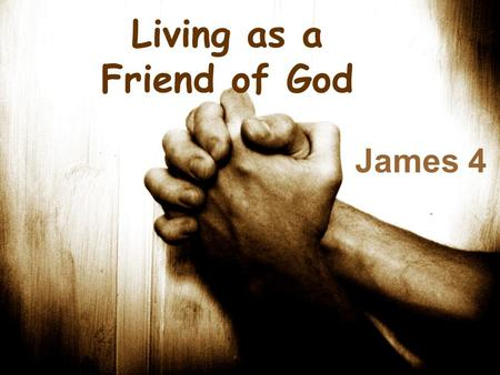 Living as a Friend of God James 4. James 4:1-3 1 Where do wars and fights come from among you? Do they not come from your desires for pleasure that war.