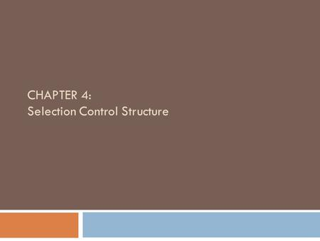 CHAPTER 4: Selection Control Structure. Objectives  Use the relational comparison operators  Learn about AND logic  Learn about OR logic  Make selections.