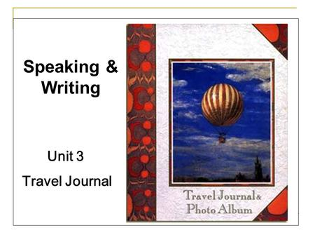 Unit 3 Travel Journal Speaking & Writing. Speaking: Introduce a place that you have ever been to to your partner, such as when and how you went there,