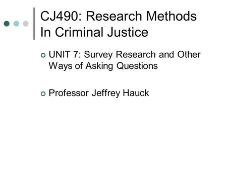 CJ490: Research Methods In Criminal Justice UNIT 7: Survey Research and Other Ways of Asking Questions Professor Jeffrey Hauck.