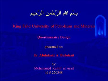 بِسْمِ اللهِ الرَّحْمنِ الرَّحِيمِِ King Fahd University of Petroleum and Minerals Questionnaire Design presented to: Dr. Abdulaziz A. Bubshait by: Mohammed.
