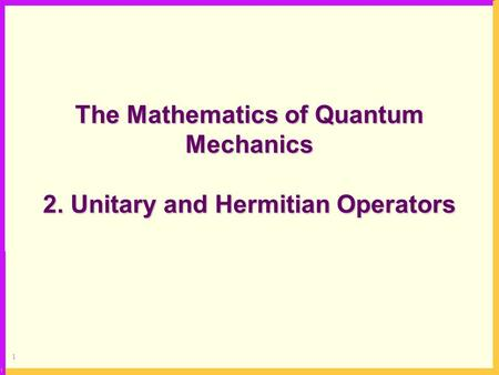 1 The Mathematics of Quantum Mechanics 2. Unitary and Hermitian Operators.