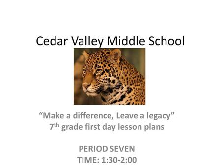 "Cedar Valley Middle School ""Make a difference, Leave a legacy"" 7 th grade first day lesson plans PERIOD SEVEN TIME: 1:30-2:00."