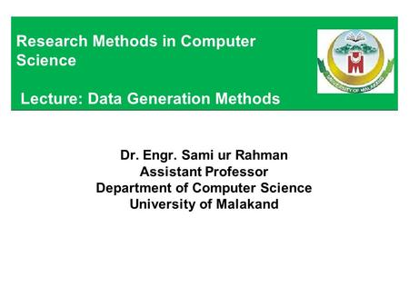 Dr. Engr. Sami ur Rahman Assistant Professor Department of Computer Science University of Malakand Research Methods in Computer Science Lecture: Data Generation.