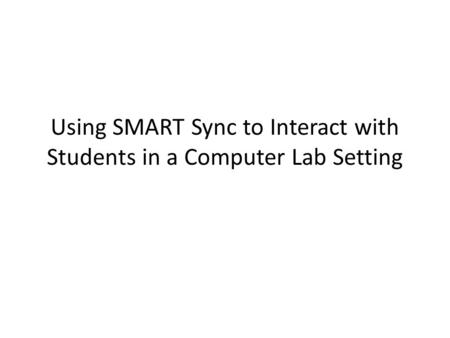 Using SMART Sync to Interact with Students in a Computer Lab Setting.