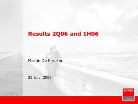 25 July 06, page 1 Company Confidential Results 2Q06 and 1H06 Martin De Prycker 25 July, 2006.