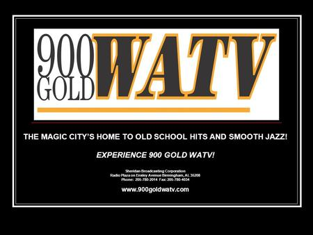 THE MAGIC CITY'S HOME TO OLD SCHOOL HITS AND SMOOTH JAZZ! EXPERIENCE 900 GOLD WATV! Sheridan Broadcasting Corporation Radio Plaza on Ensley Avenue Birmingham,