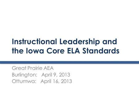 Instructional Leadership and the Iowa Core ELA Standards Great Prairie AEA Burlington: April 9, 2013 Ottumwa: April 16, 2013.