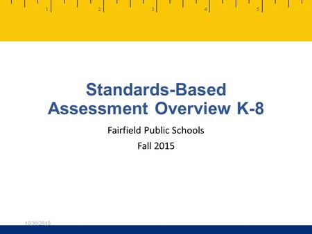 Standards-Based Assessment Overview K-8 Fairfield Public Schools Fall 2015 10/30/2015.