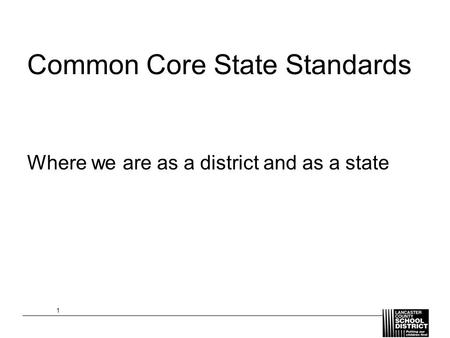 Common Core State Standards Where we are as a district and as a state 1.