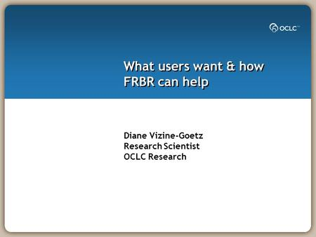What users want & how FRBR can help Diane Vizine-Goetz Research Scientist OCLC Research.