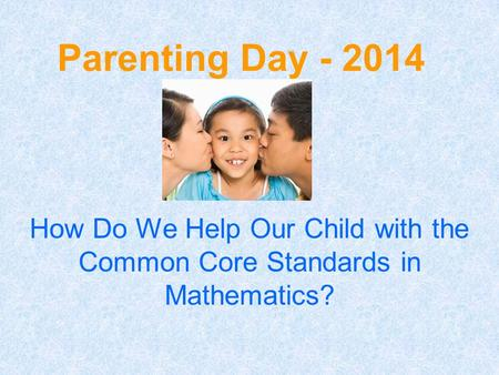 Parenting Day - 2014 How Do We Help Our Child with the Common Core Standards in Mathematics?