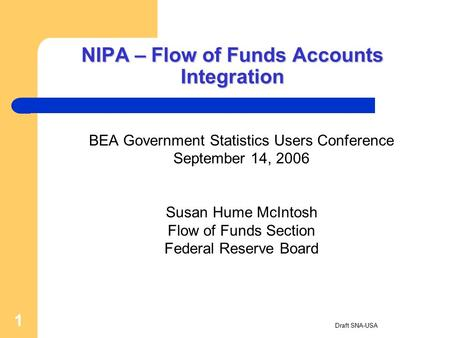 Draft SNA-USA 1 NIPA – Flow of Funds Accounts Integration BEA Government Statistics Users Conference September 14, 2006 Susan Hume McIntosh Flow of Funds.