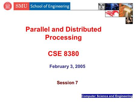 Computer Science and Engineering Parallel and Distributed Processing CSE 8380 February 3, 2005 Session 7.