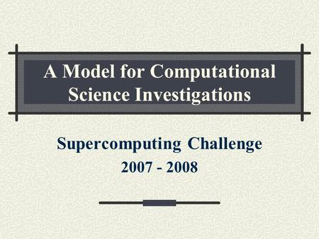 A Model for Computational Science Investigations Supercomputing Challenge 2007 - 2008.