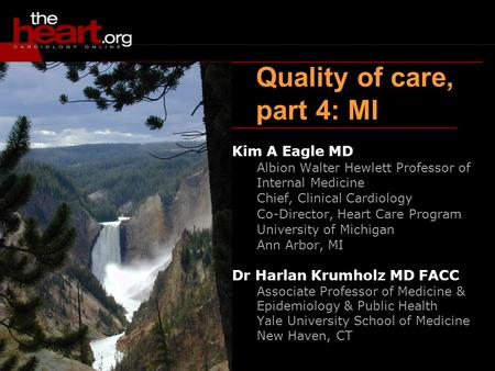 Quality of care, part 4: MI Kim A Eagle MD Albion Walter Hewlett Professor of Internal Medicine Chief, Clinical Cardiology Co-Director, Heart Care Program.