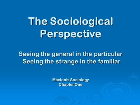 The Sociological Perspective Seeing the general in the particular Seeing the strange in the familiar Macionis Sociology Chapter One.