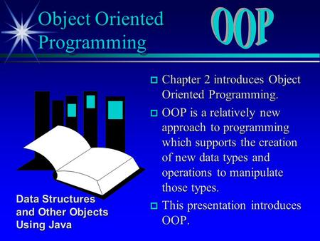 P Chapter 2 introduces Object Oriented Programming. p OOP is a relatively new approach to programming which supports the creation of new data types and.